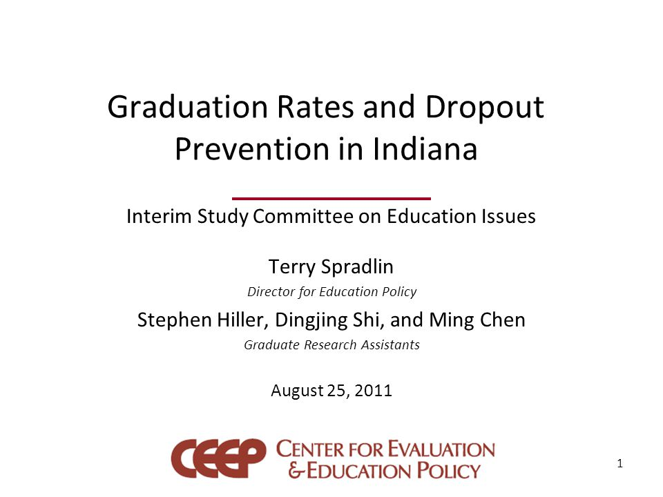Graduation Rates and Dropout Prevention in Indiana Interim Study Committee on Education Issues Terry Spradlin Director for Education Policy Stephen Hiller, Dingjing Shi, and Ming Chen Graduate Research Assistants August 25, 2011 1