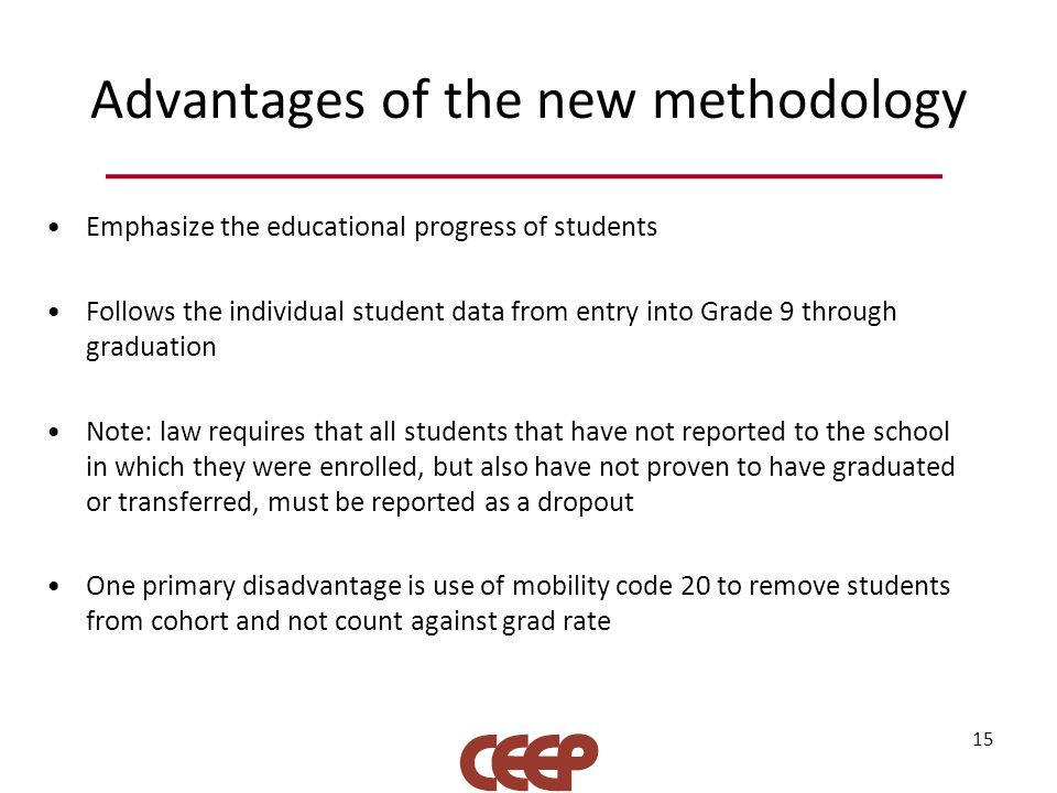 Advantages of the new methodology Emphasize the educational progress of students Follows the individual student data from entry into Grade 9 through graduation Note: law requires that all students that have not reported to the school in which they were enrolled, but also have not proven to have graduated or transferred, must be reported as a dropout One primary disadvantage is use of mobility code 20 to remove students from cohort and not count against grad rate 15