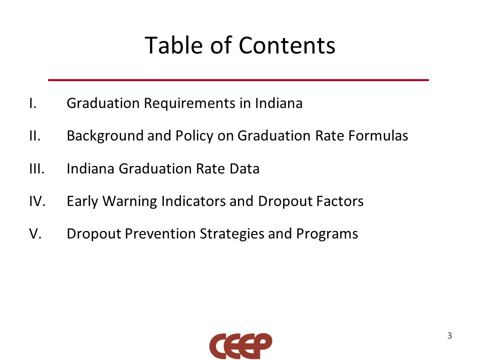 Table of Contents I.Graduation Requirements in Indiana II.Background and Policy on Graduation Rate Formulas III.Indiana Graduation Rate Data IV.Early Warning Indicators and Dropout Factors V.Dropout Prevention Strategies and Programs 3