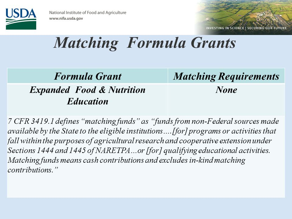 Matching Formula Grants Formula GrantMatching Requirements Expanded Food & Nutrition Education None 7 CFR 3419.1 defines matching funds as funds from non-Federal sources made available by the State to the eligible institutions….[for] programs or activities that fall within the purposes of agricultural research and cooperative extension under Sections 1444 and 1445 of NARETPA…or [for] qualifying educational activities.