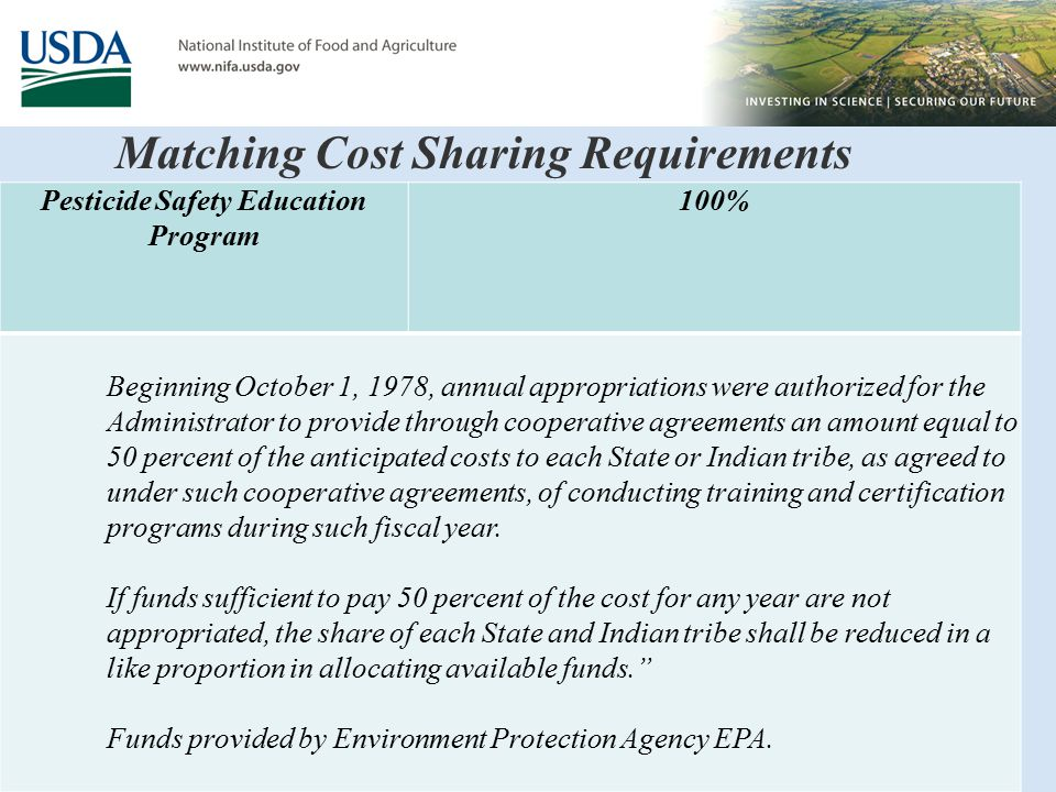 Matching Cost Sharing Requirements Pesticide Safety Education Program 100% Beginning October 1, 1978, annual appropriations were authorized for the Administrator to provide through cooperative agreements an amount equal to 50 percent of the anticipated costs to each State or Indian tribe, as agreed to under such cooperative agreements, of conducting training and certification programs during such fiscal year.