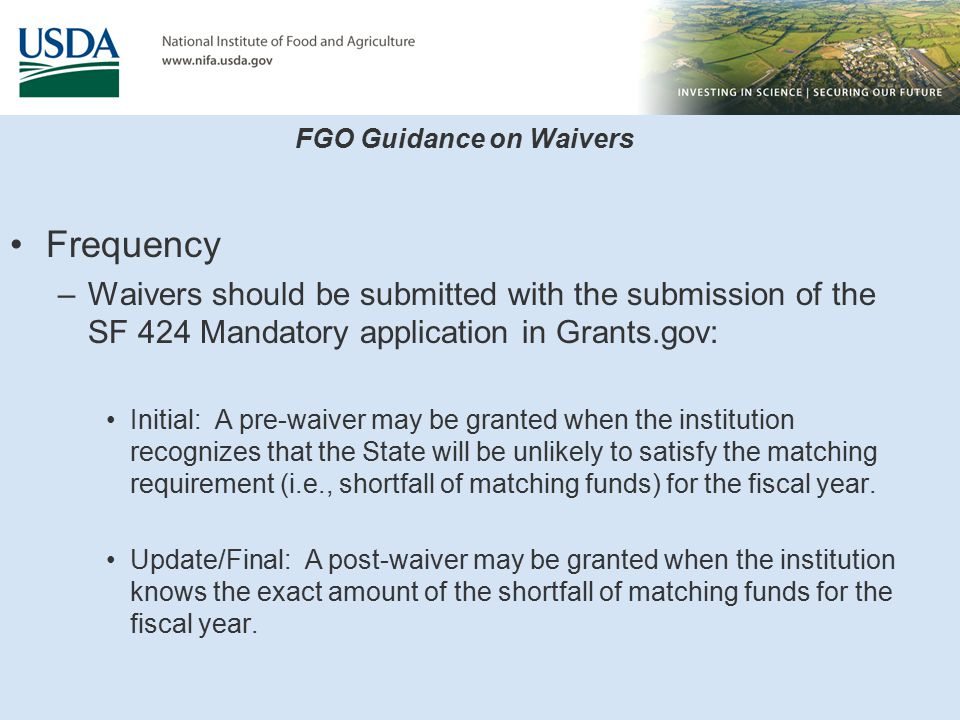 FGO Guidance on Waivers Frequency –Waivers should be submitted with the submission of the SF 424 Mandatory application in Grants.gov: Initial: A pre-waiver may be granted when the institution recognizes that the State will be unlikely to satisfy the matching requirement (i.e., shortfall of matching funds) for the fiscal year.