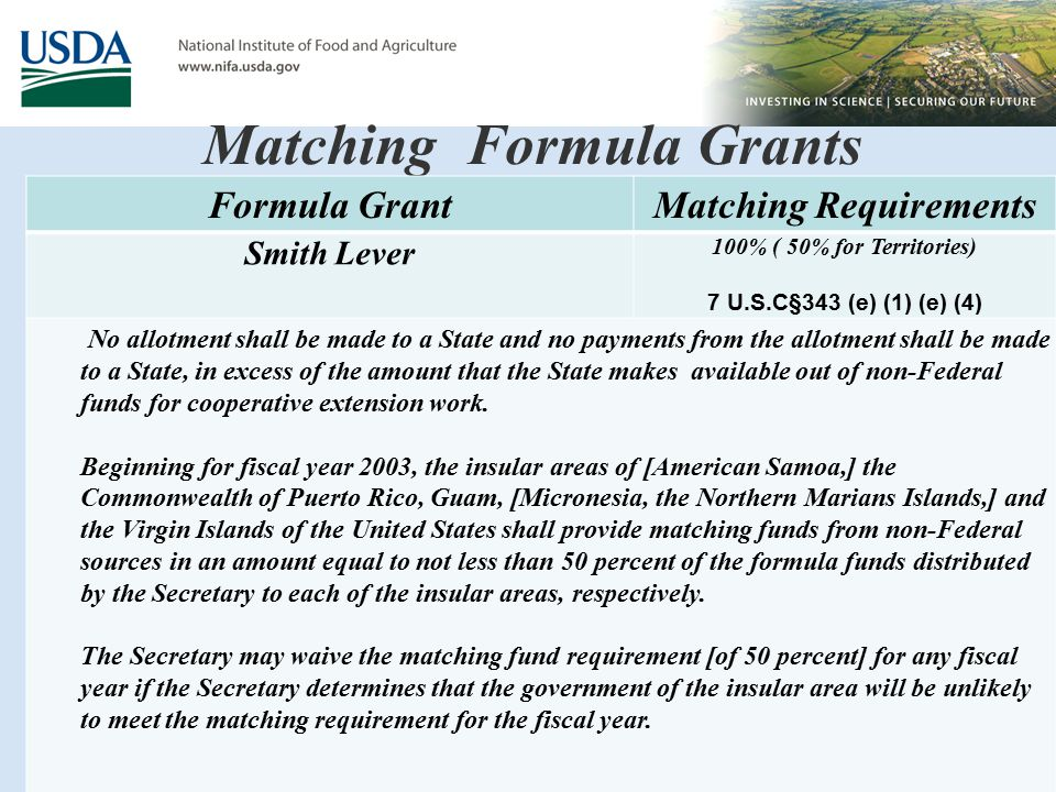 Matching Formula Grants Formula GrantMatching Requirements Smith Lever 100% ( 50% for Territories) 7 U.S.C§343 (e) (1) (e) (4) No allotment shall be made to a State and no payments from the allotment shall be made to a State, in excess of the amount that the State makes available out of non-Federal funds for cooperative extension work.