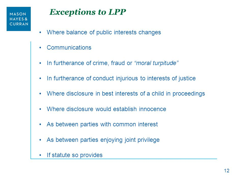 Exceptions to LPP Where balance of public interests changes Communications In furtherance of crime, fraud or moral turpitude In furtherance of conduct injurious to interests of justice Where disclosure in best interests of a child in proceedings Where disclosure would establish innocence As between parties with common interest As between parties enjoying joint privilege If statute so provides 12