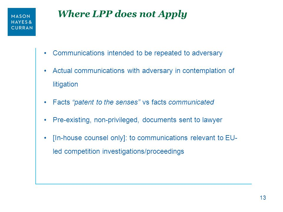 Where LPP does not Apply Communications intended to be repeated to adversary Actual communications with adversary in contemplation of litigation Facts patent to the senses vs facts communicated Pre-existing, non-privileged, documents sent to lawyer [In-house counsel only]: to communications relevant to EU- led competition investigations/proceedings 13