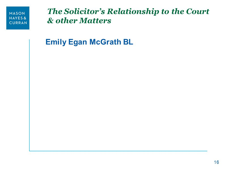 The Solicitor's Relationship to the Court & other Matters Emily Egan McGrath BL 16
