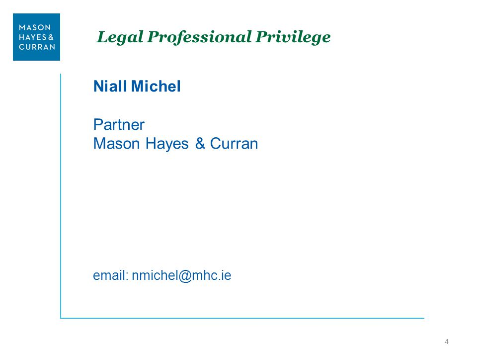 Legal Professional Privilege Niall Michel Partner Mason Hayes & Curran email: nmichel@mhc.ie 4
