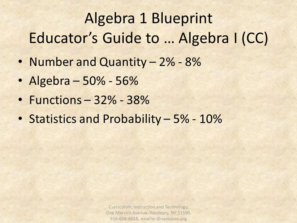 Algebra 1 Blueprint Educator's Guide to … Algebra I (CC) Number and Quantity – 2% - 8% Algebra – 50% - 56% Functions – 32% - 38% Statistics and Probability – 5% - 10% Curriculum, Instruction and Technology, One Merrick Avenue, Westbury, NY 11590, 516-608-6618, ezseller@nasboces.org