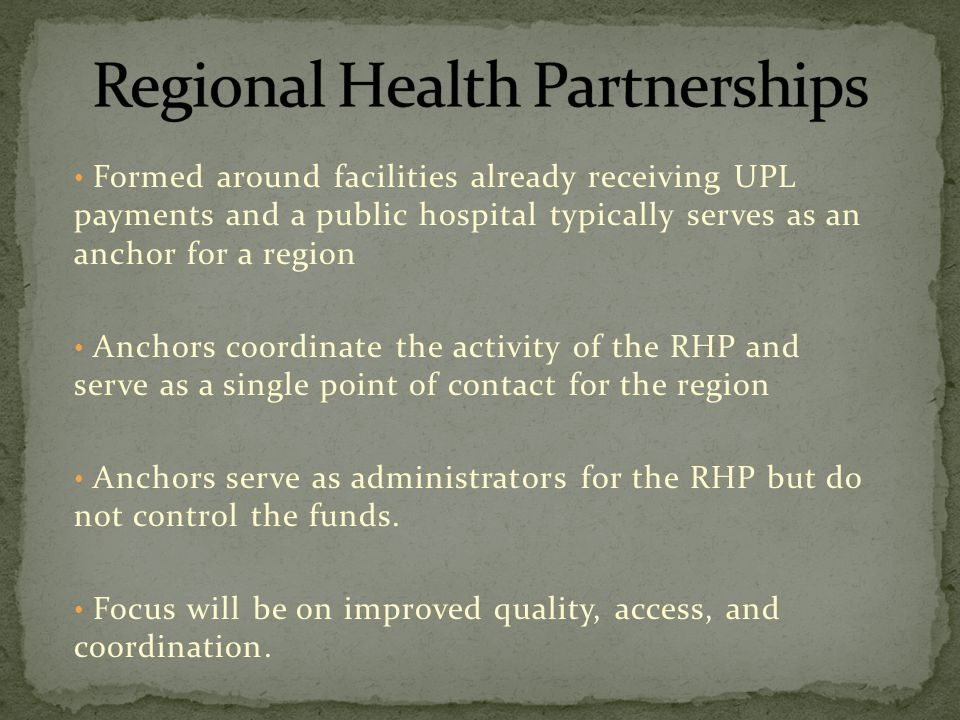 Formed around facilities already receiving UPL payments and a public hospital typically serves as an anchor for a region Anchors coordinate the activity of the RHP and serve as a single point of contact for the region Anchors serve as administrators for the RHP but do not control the funds.
