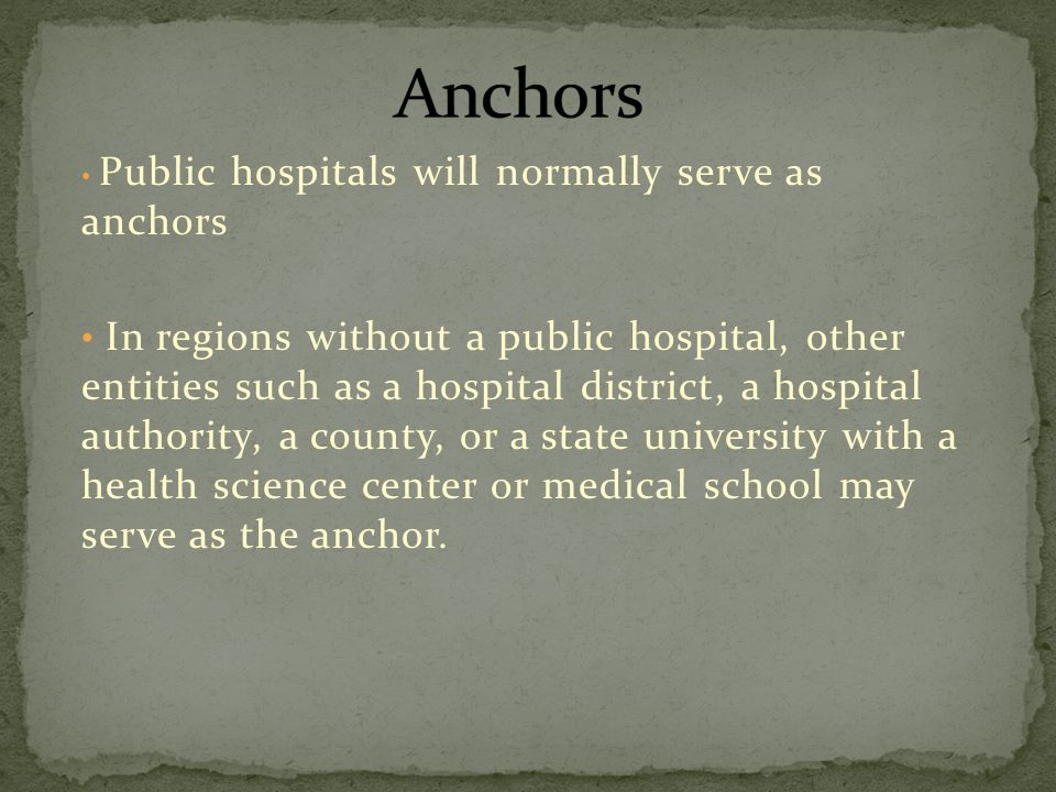 Public hospitals will normally serve as anchors In regions without a public hospital, other entities such as a hospital district, a hospital authority, a county, or a state university with a health science center or medical school may serve as the anchor.