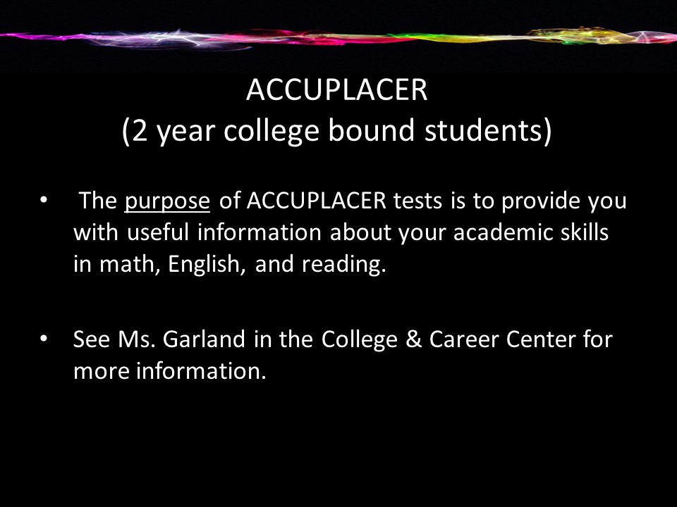 ACCUPLACER (2 year college bound students) The purpose of ACCUPLACER tests is to provide you with useful information about your academic skills in math, English, and reading.