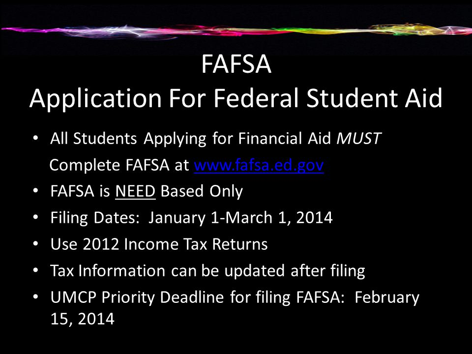 FAFSA Application For Federal Student Aid All Students Applying for Financial Aid MUST Complete FAFSA at   FAFSA is NEED Based Only Filing Dates: January 1-March 1, 2014 Use 2012 Income Tax Returns Tax Information can be updated after filing UMCP Priority Deadline for filing FAFSA: February 15, 2014