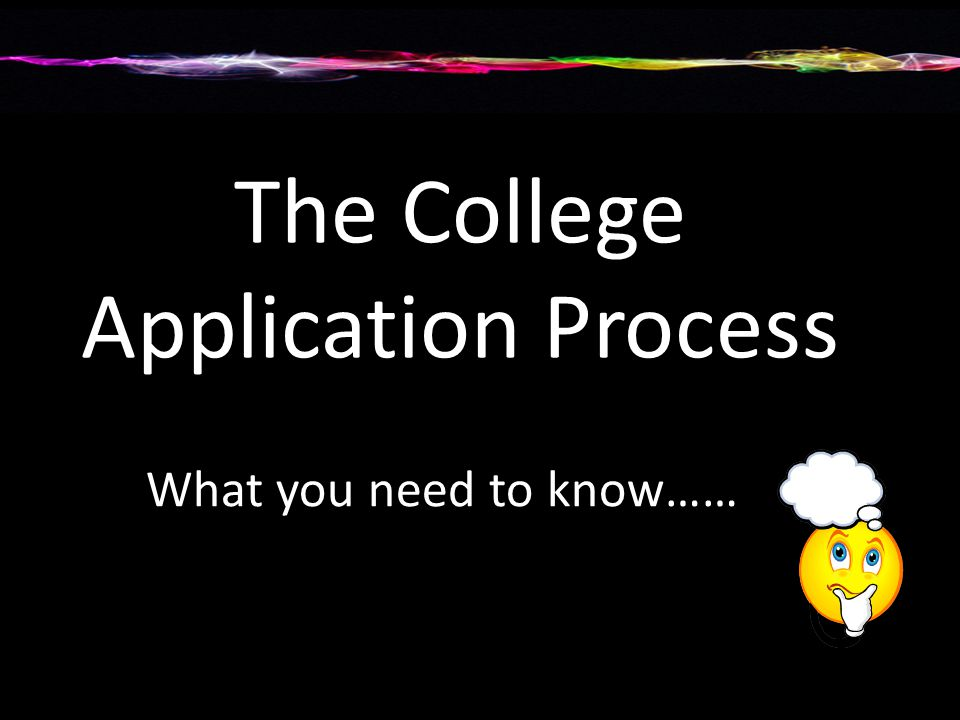 College Application Process… Application Application fee Essay(s) If required by the college Transcripts Recommendation Letters From academic teachers and counselor Test Scores SAT or ACT Secondary School Report Form submitted by counselor Adhere to deadlines.