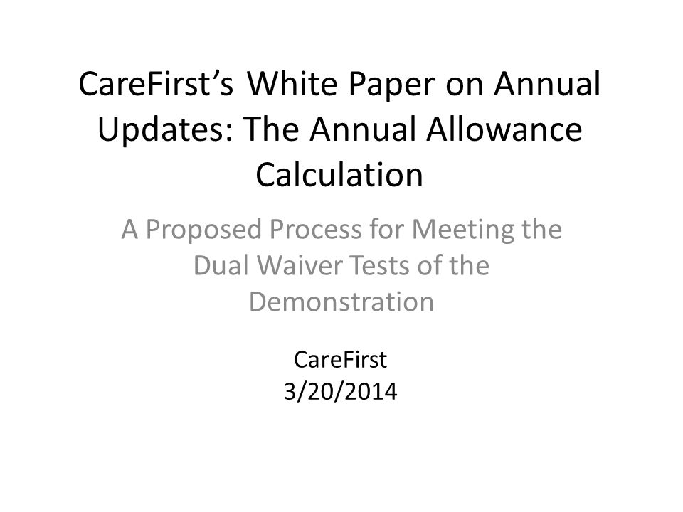 CareFirst's White Paper on Annual Updates: The Annual Allowance Calculation A Proposed Process for Meeting the Dual Waiver Tests of the Demonstration