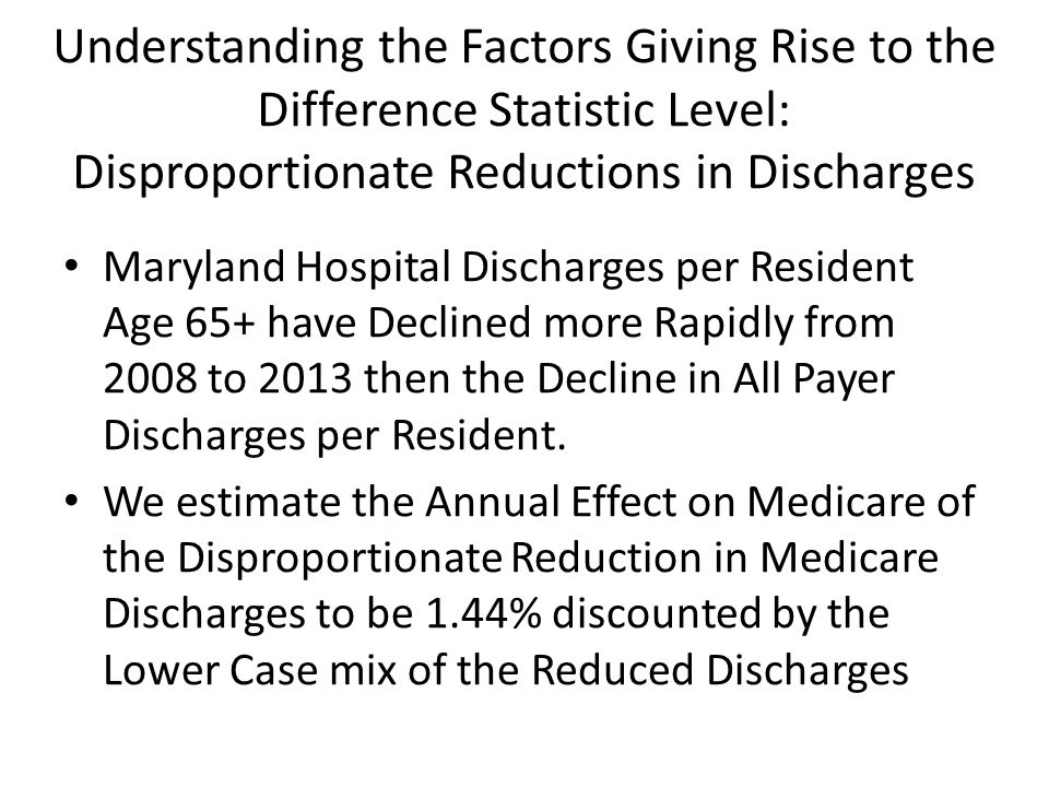 Understanding the Factors Giving Rise to the Difference Statistic Level: Disproportionate Reductions in Discharges Maryland Hospital Discharges per Resident Age 65+ have Declined more Rapidly from 2008 to 2013 then the Decline in All Payer Discharges per Resident.
