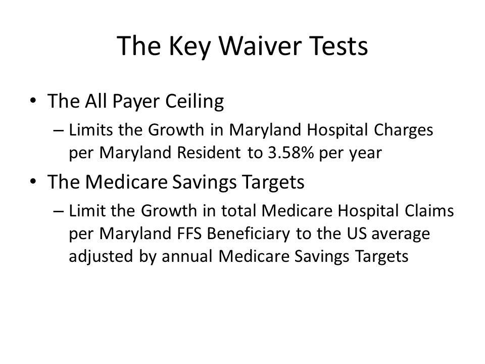The Key Waiver Tests The All Payer Ceiling – Limits the Growth in Maryland Hospital Charges per Maryland Resident to 3.58% per year The Medicare Savings Targets – Limit the Growth in total Medicare Hospital Claims per Maryland FFS Beneficiary to the US average adjusted by annual Medicare Savings Targets
