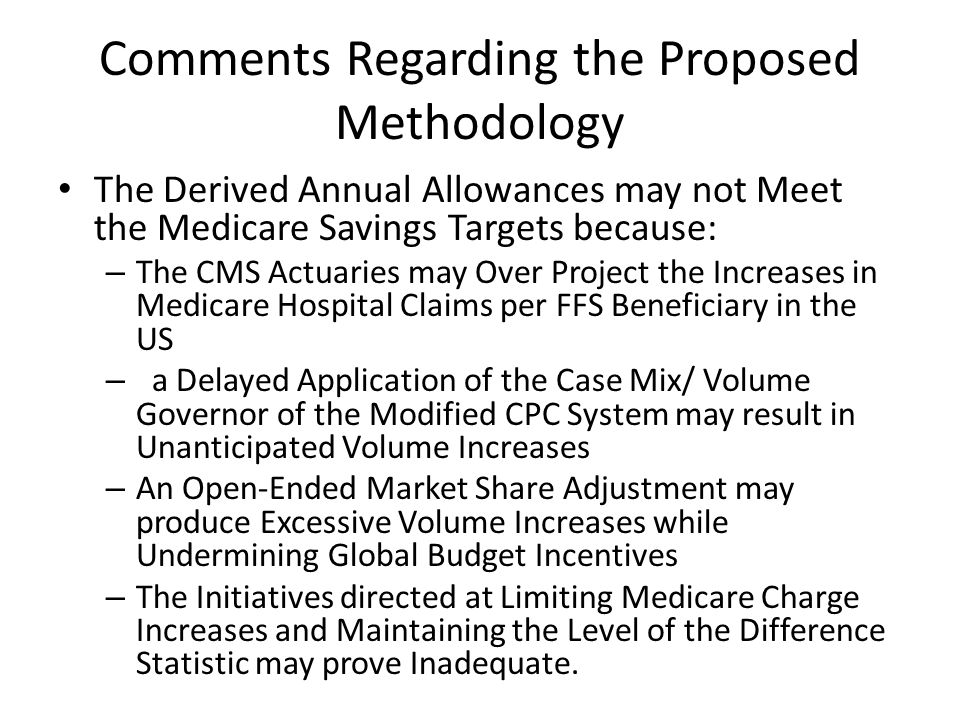 Comments Regarding the Proposed Methodology The Derived Annual Allowances may not Meet the Medicare Savings Targets because: – The CMS Actuaries may O