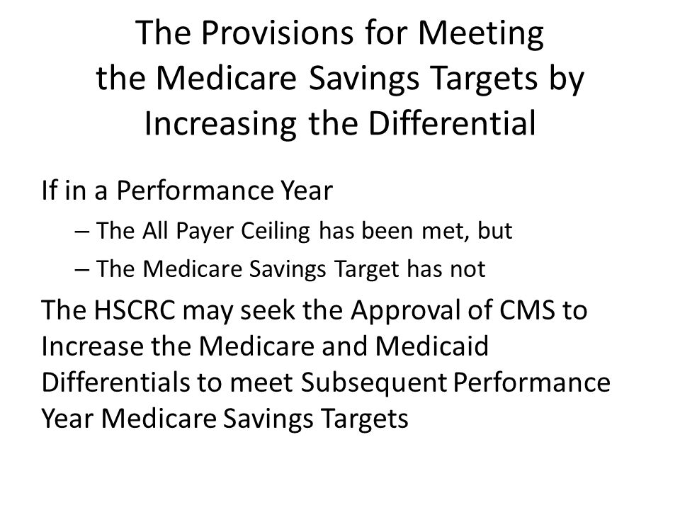 The Provisions for Meeting the Medicare Savings Targets by Increasing the Differential If in a Performance Year – The All Payer Ceiling has been met, but – The Medicare Savings Target has not The HSCRC may seek the Approval of CMS to Increase the Medicare and Medicaid Differentials to meet Subsequent Performance Year Medicare Savings Targets