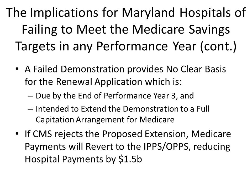 The Implications for Maryland Hospitals of Failing to Meet the Medicare Savings Targets in any Performance Year (cont.) A Failed Demonstration provides No Clear Basis for the Renewal Application which is: – Due by the End of Performance Year 3, and – Intended to Extend the Demonstration to a Full Capitation Arrangement for Medicare If CMS rejects the Proposed Extension, Medicare Payments will Revert to the IPPS/OPPS, reducing Hospital Payments by $1.5b