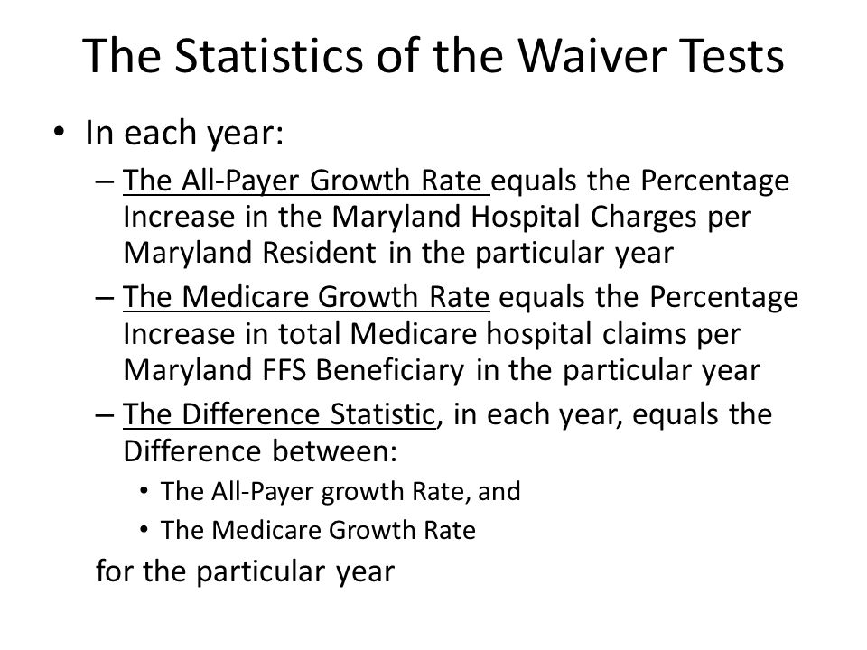 The Statistics of the Waiver Tests In each year: – The All-Payer Growth Rate equals the Percentage Increase in the Maryland Hospital Charges per Maryland Resident in the particular year – The Medicare Growth Rate equals the Percentage Increase in total Medicare hospital claims per Maryland FFS Beneficiary in the particular year – The Difference Statistic, in each year, equals the Difference between: The All-Payer growth Rate, and The Medicare Growth Rate for the particular year
