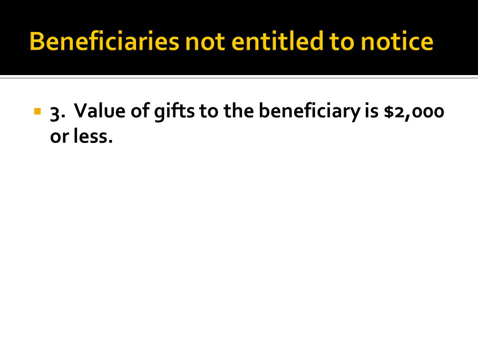  3. Value of gifts to the beneficiary is $2,000 or less.