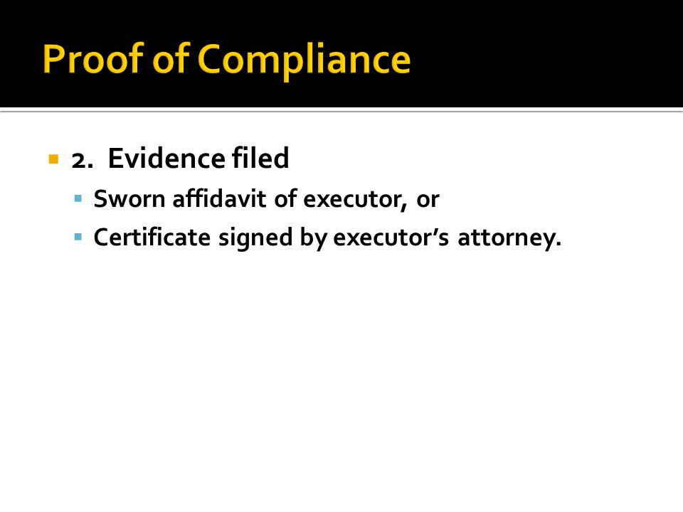  2. Evidence filed  Sworn affidavit of executor, or  Certificate signed by executor's attorney.