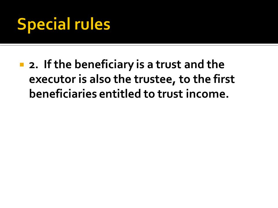  2. If the beneficiary is a trust and the executor is also the trustee, to the first beneficiaries entitled to trust income.
