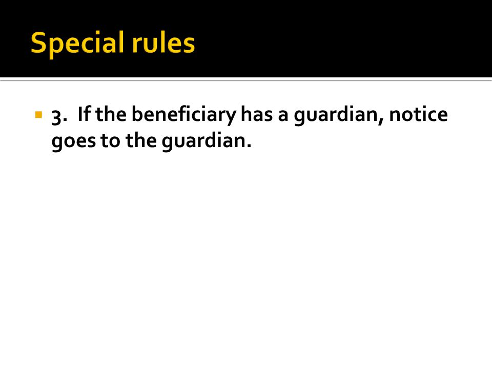  3. If the beneficiary has a guardian, notice goes to the guardian.