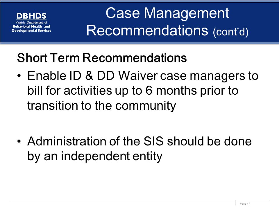 Page 17 DBHDS Virginia Department of Behavioral Health and Developmental Services Case Management Recommendations (cont'd) Short Term Recommendations Enable ID & DD Waiver case managers to bill for activities up to 6 months prior to transition to the community Administration of the SIS should be done by an independent entity