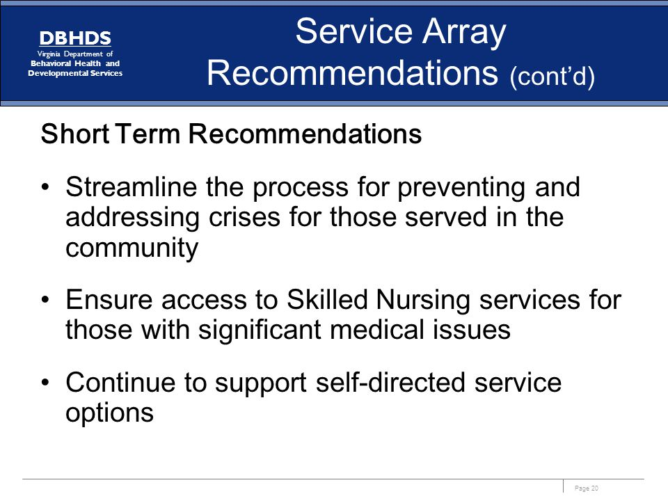 Page 20 DBHDS Virginia Department of Behavioral Health and Developmental Services Service Array Recommendations (cont'd) Short Term Recommendations Streamline the process for preventing and addressing crises for those served in the community Ensure access to Skilled Nursing services for those with significant medical issues Continue to support self-directed service options