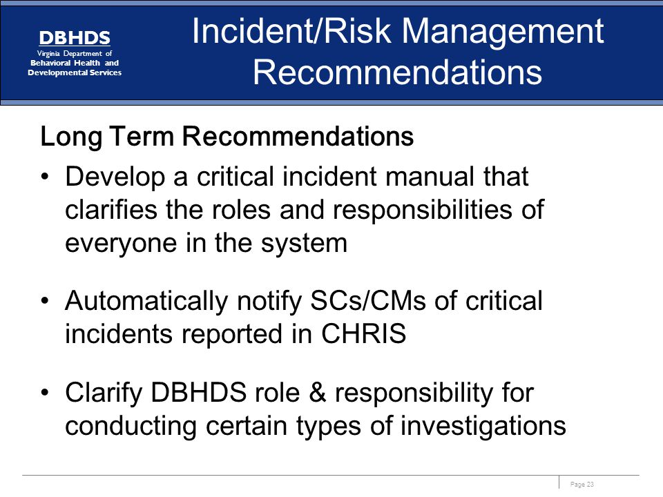 Page 23 DBHDS Virginia Department of Behavioral Health and Developmental Services Incident/Risk Management Recommendations Long Term Recommendations Develop a critical incident manual that clarifies the roles and responsibilities of everyone in the system Automatically notify SCs/CMs of critical incidents reported in CHRIS Clarify DBHDS role & responsibility for conducting certain types of investigations