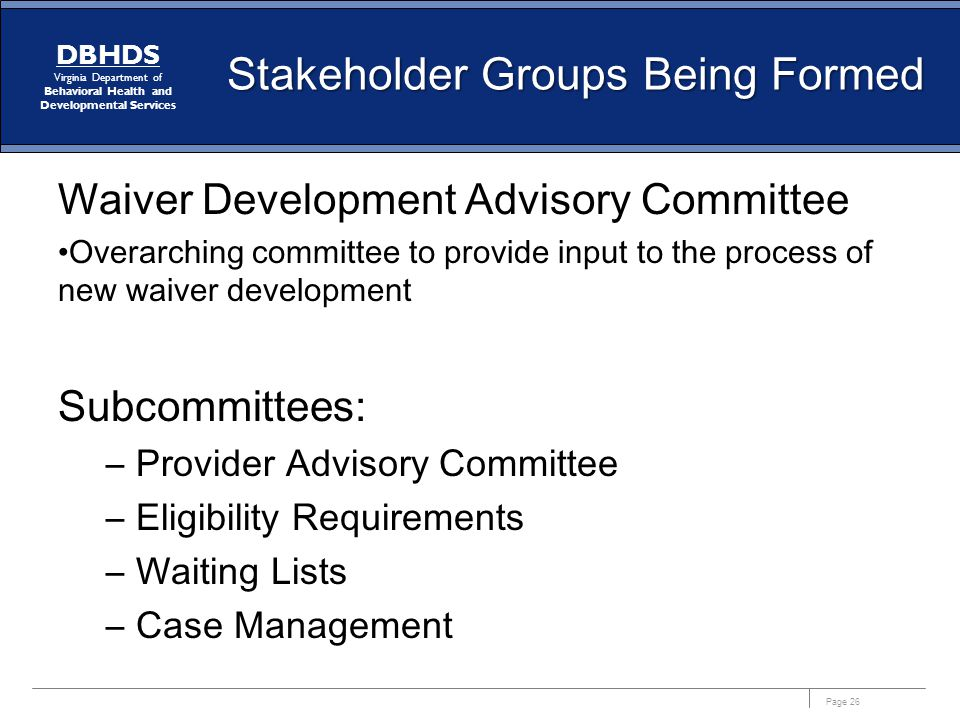 Page 26 DBHDS Virginia Department of Behavioral Health and Developmental Services Stakeholder Groups Being Formed Waiver Development Advisory Committee Overarching committee to provide input to the process of new waiver development Subcommittees: –Provider Advisory Committee –Eligibility Requirements –Waiting Lists –Case Management
