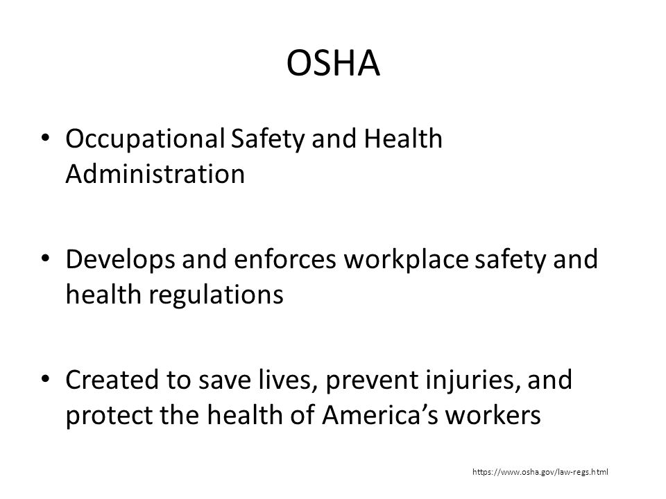 OSHA Occupational Safety and Health Administration Develops and enforces workplace safety and health regulations Created to save lives, prevent injuries, and protect the health of America's workers https://www.osha.gov/law-regs.html