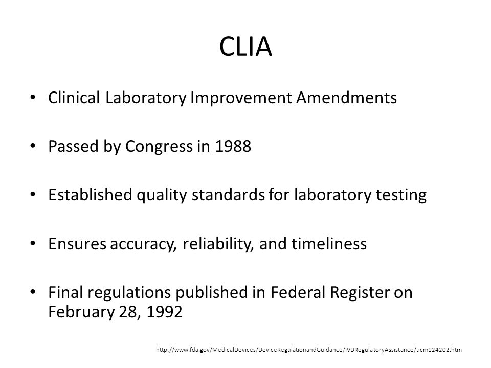 CLIA Clinical Laboratory Improvement Amendments Passed by Congress in 1988 Established quality standards for laboratory testing Ensures accuracy, reliability, and timeliness Final regulations published in Federal Register on February 28, 1992 http://www.fda.gov/MedicalDevices/DeviceRegulationandGuidance/IVDRegulatoryAssistance/ucm124202.htm