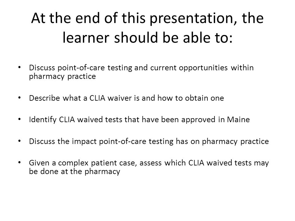 At the end of this presentation, the learner should be able to: Discuss point-of-care testing and current opportunities within pharmacy practice Describe what a CLIA waiver is and how to obtain one Identify CLIA waived tests that have been approved in Maine Discuss the impact point-of-care testing has on pharmacy practice Given a complex patient case, assess which CLIA waived tests may be done at the pharmacy