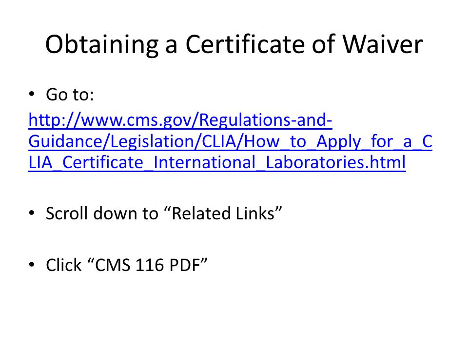 Obtaining a Certificate of Waiver Go to: http://www.cms.gov/Regulations-and- Guidance/Legislation/CLIA/How_to_Apply_for_a_C LIA_Certificate_International_Laboratories.html Scroll down to Related Links Click CMS 116 PDF