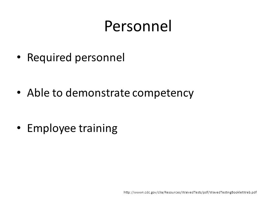 Personnel Required personnel Able to demonstrate competency Employee training http://wwwn.cdc.gov/clia/Resources/WaivedTests/pdf/WavedTestingBookletWeb.pdf