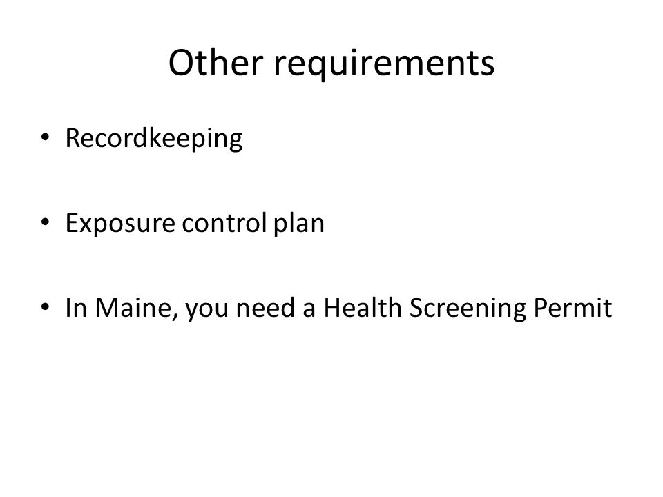 Other requirements Recordkeeping Exposure control plan In Maine, you need a Health Screening Permit