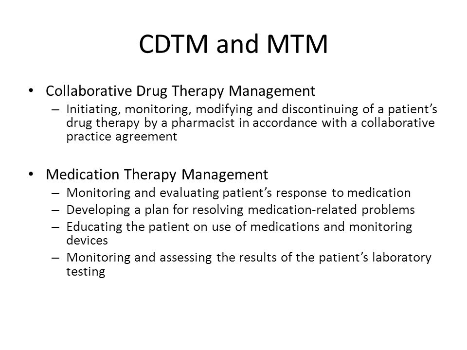 CDTM and MTM Collaborative Drug Therapy Management – Initiating, monitoring, modifying and discontinuing of a patient's drug therapy by a pharmacist in accordance with a collaborative practice agreement Medication Therapy Management – Monitoring and evaluating patient's response to medication – Developing a plan for resolving medication-related problems – Educating the patient on use of medications and monitoring devices – Monitoring and assessing the results of the patient's laboratory testing