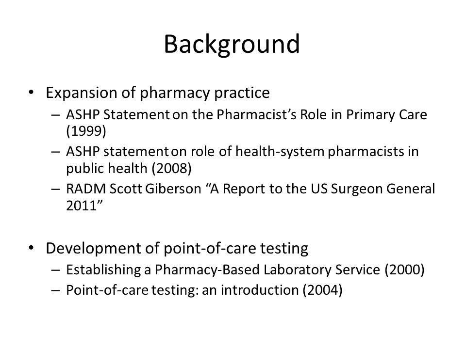 Background Expansion of pharmacy practice – ASHP Statement on the Pharmacist's Role in Primary Care (1999) – ASHP statement on role of health-system pharmacists in public health (2008) – RADM Scott Giberson A Report to the US Surgeon General 2011 Development of point-of-care testing – Establishing a Pharmacy-Based Laboratory Service (2000) – Point-of-care testing: an introduction (2004)