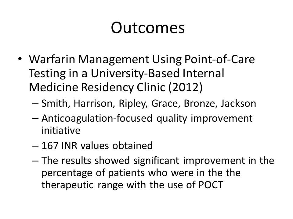 Outcomes Warfarin Management Using Point-of-Care Testing in a University-Based Internal Medicine Residency Clinic (2012) – Smith, Harrison, Ripley, Grace, Bronze, Jackson – Anticoagulation-focused quality improvement initiative – 167 INR values obtained – The results showed significant improvement in the percentage of patients who were in the the therapeutic range with the use of POCT