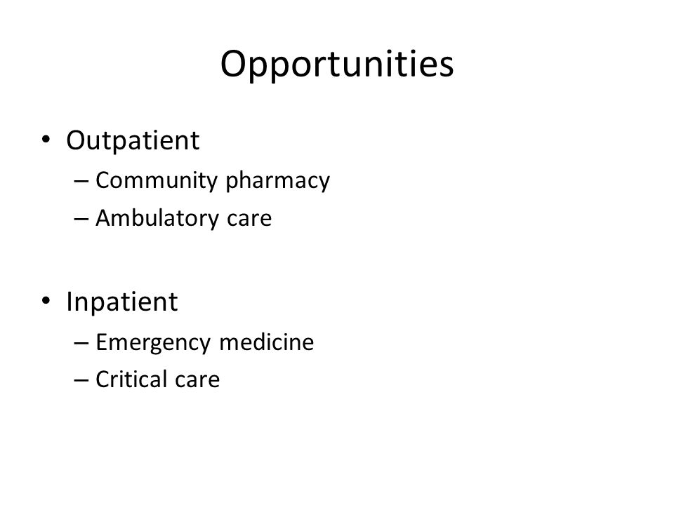 Opportunities Outpatient – Community pharmacy – Ambulatory care Inpatient – Emergency medicine – Critical care