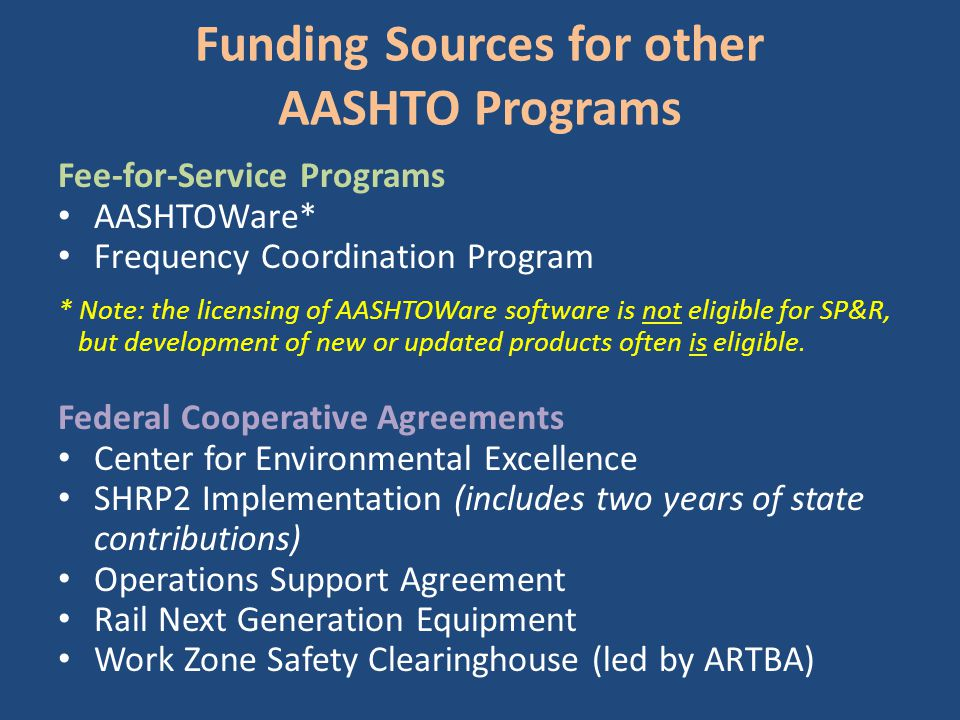 Funding Sources for other AASHTO Programs Fee-for-Service Programs AASHTOWare* Frequency Coordination Program * Note: the licensing of AASHTOWare software is not eligible for SP&R, but development of new or updated products often is eligible.
