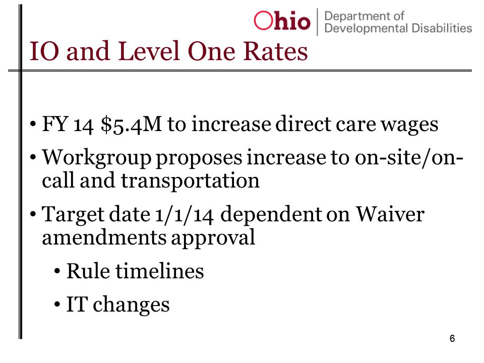 66 IO and Level One Rates FY 14 $5.4M to increase direct care wages Workgroup proposes increase to on-site/on- call and transportation Target date 1/1/14 dependent on Waiver amendments approval Rule timelines IT changes