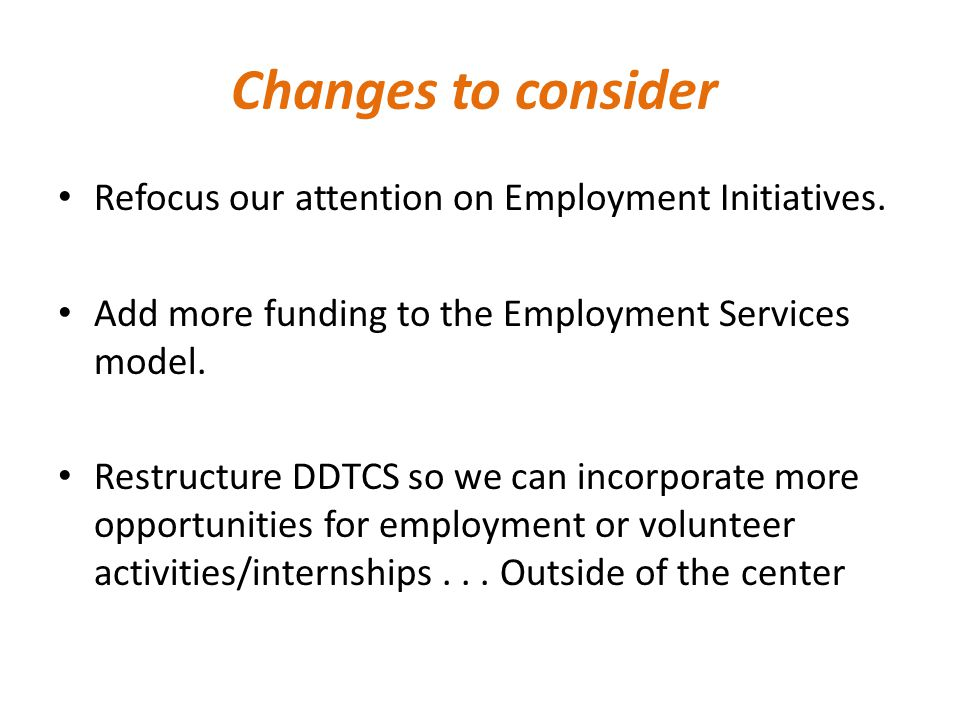 Changes to consider Refocus our attention on Employment Initiatives.