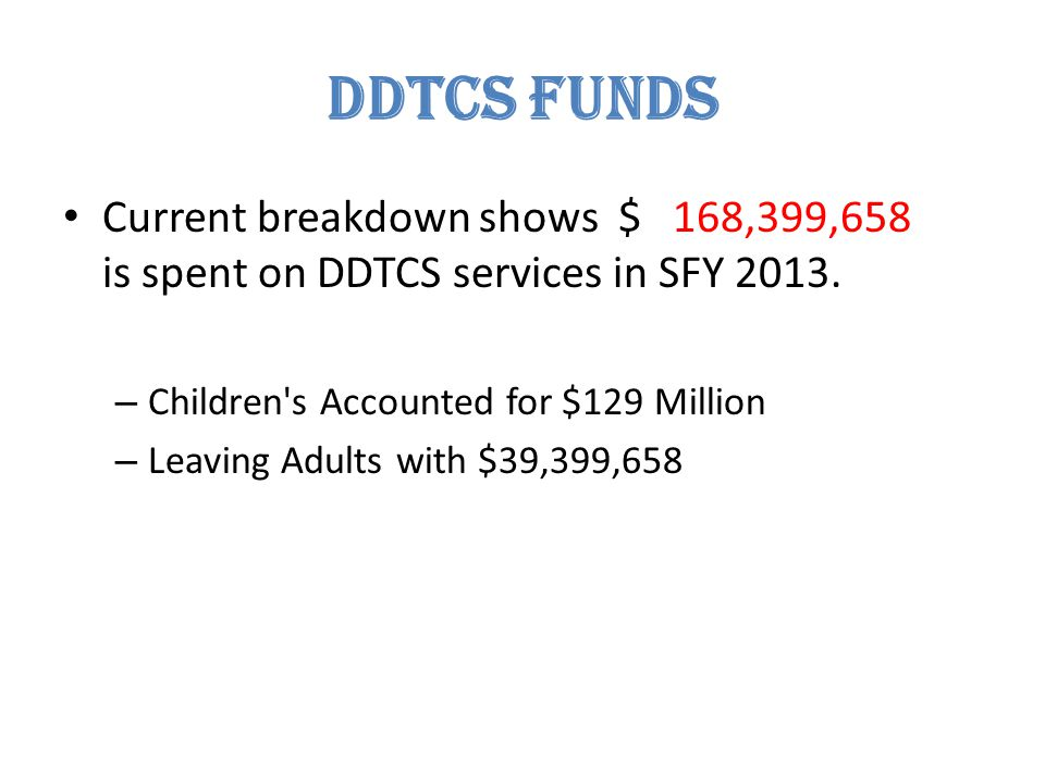 DDTCS FUNDS Current breakdown shows $ 168,399,658 is spent on DDTCS services in SFY 2013.