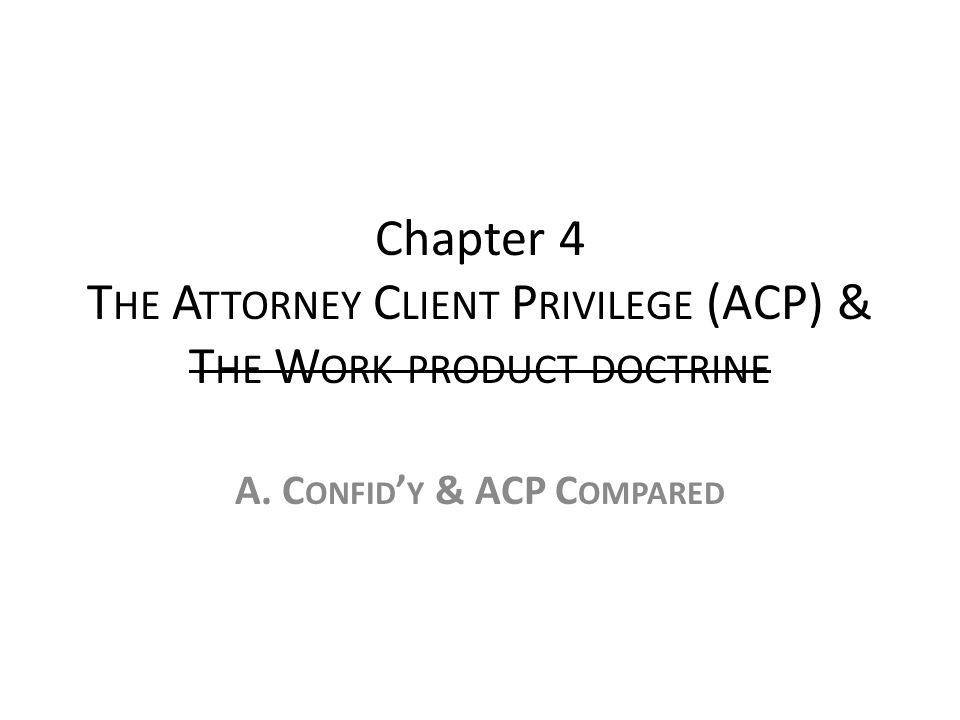 Chapter 4 T HE A TTORNEY C LIENT P RIVILEGE (ACP) & T HE W ORK PRODUCT DOCTRINE A.