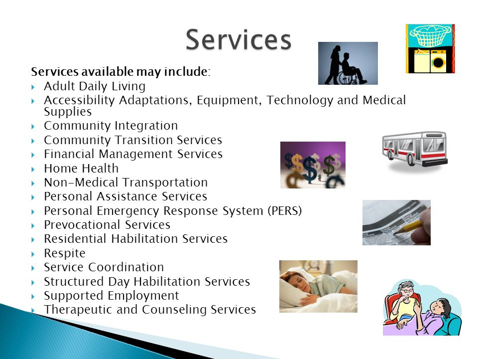 Services available may include:  Adult Daily Living  Accessibility Adaptations, Equipment, Technology and Medical Supplies  Community Integration  Community Transition Services  Financial Management Services  Home Health  Non-Medical Transportation  Personal Assistance Services  Personal Emergency Response System (PERS)  Prevocational Services  Residential Habilitation Services  Respite  Service Coordination  Structured Day Habilitation Services  Supported Employment  Therapeutic and Counseling Services