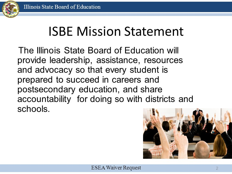 ESEA Waiver Request Illinois State Board of Education ISBE Mission Statement The Illinois State Board of Education will provide leadership, assistance