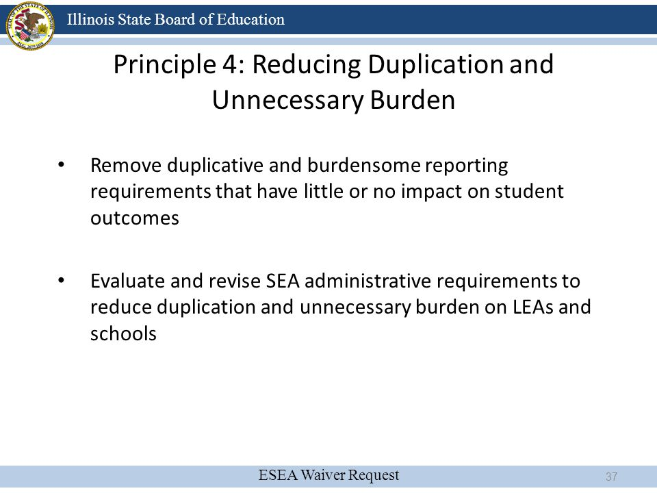 ESEA Waiver Request Illinois State Board of Education Principle 4: Reducing Duplication and Unnecessary Burden Remove duplicative and burdensome repor
